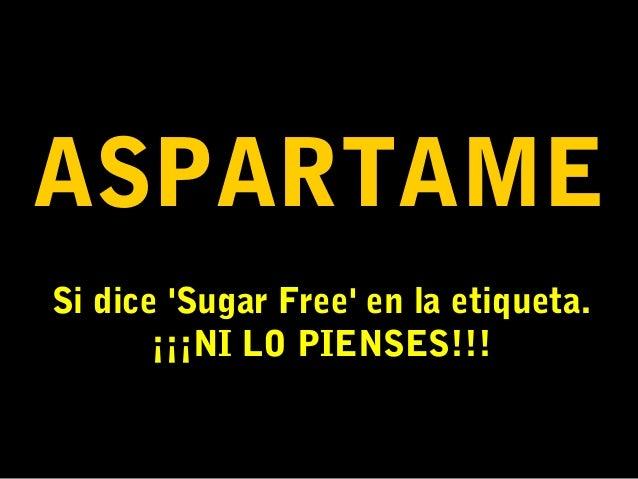 ASPARTAME Si dice 'Sugar Free' en la etiqueta. ¡¡¡NI LO PIENSES!!!
