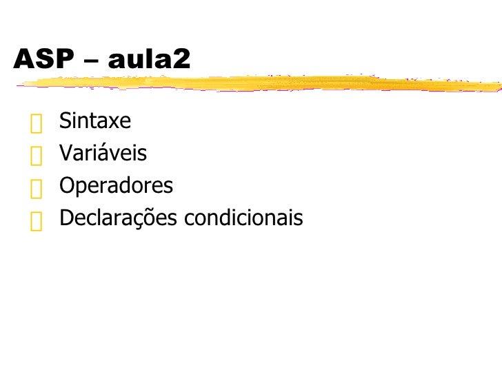 ASP – aula2 <ul><li>Sintaxe  </li></ul><ul><li>Variáveis </li></ul><ul><li>Operadores </li></ul><ul><li>Declarações condic...