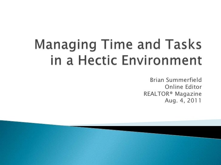 Managing Time and Tasks in a Hectic Environment<br />Brian Summerfield<br />Online Editor <br />REALTOR® Magazine<br />Aug...
