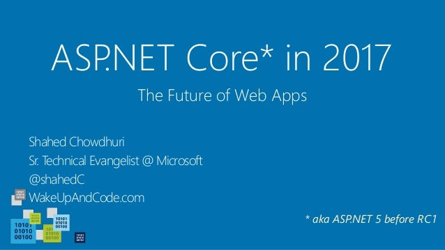 ASP.NET Core* in 2017 Shahed Chowdhuri Sr. Technical Evangelist @ Microsoft @shahedC WakeUpAndCode.com The Future of Web A...