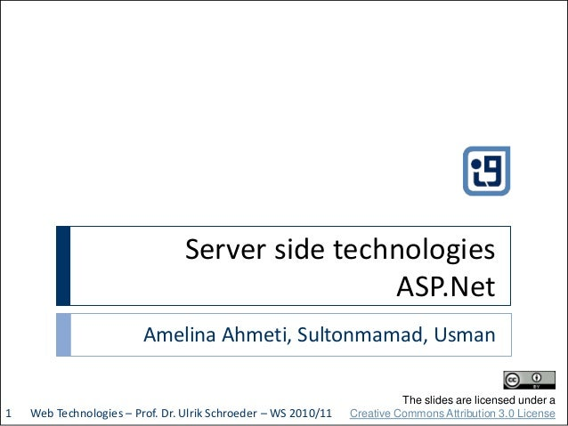 Server side technologies ASP.Net Amelina Ahmeti, Sultonmamad, Usman Web Technologies – Prof. Dr. Ulrik Schroeder – WS 2010...