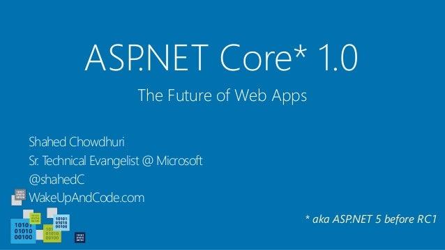 ASP.NET Core* 1.0 Shahed Chowdhuri Sr. Technical Evangelist @ Microsoft @shahedC WakeUpAndCode.com The Future of Web Apps ...