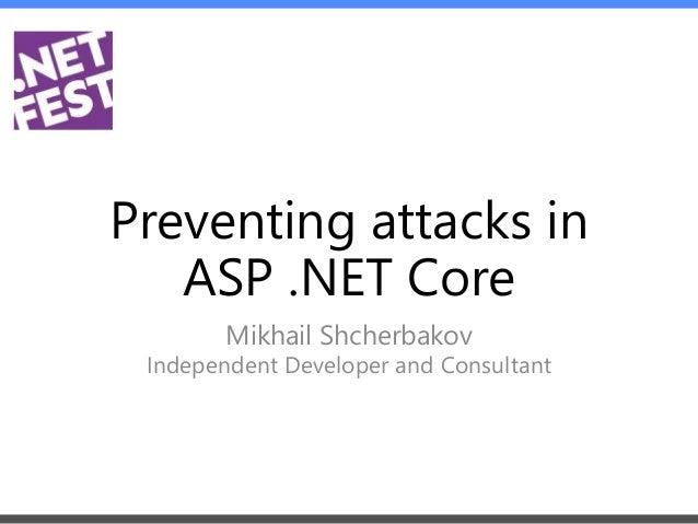 Preventing attacks in ASP .NET Core Mikhail Shcherbakov Independent Developer and Consultant