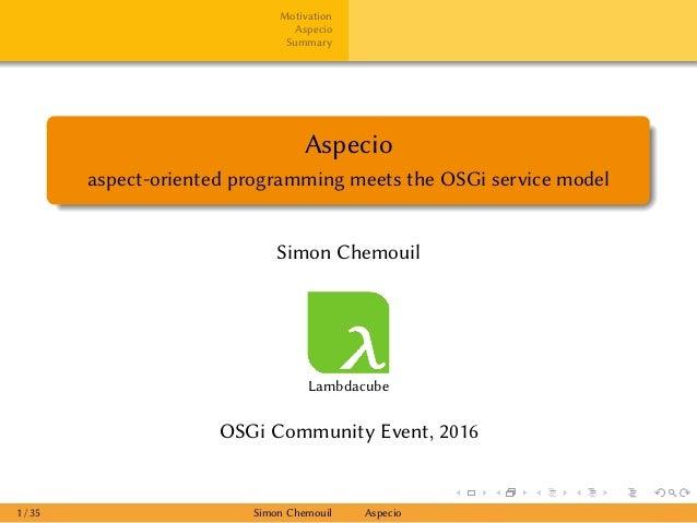Motivation Aspecio Summary Aspecio aspect-oriented programming meets the OSGi service model Simon Chemouil Lambdacube OSGi...