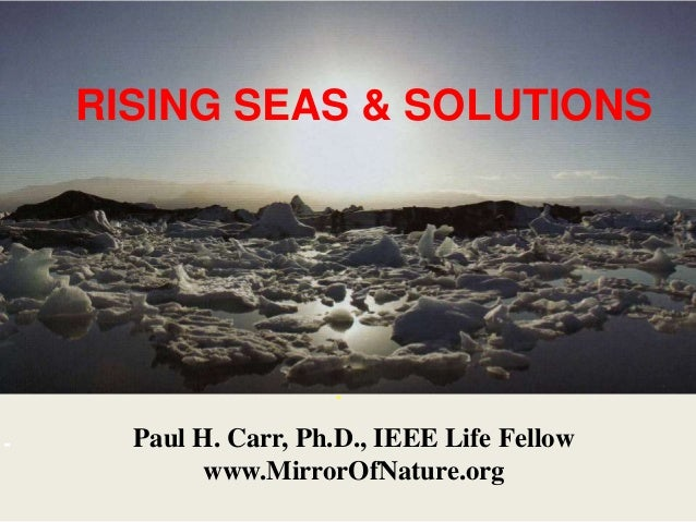 RISING SEAS & SOLUTIONS . - Paul H. Carr, Ph.D., IEEE Life Fellow www.MirrorOfNature.org