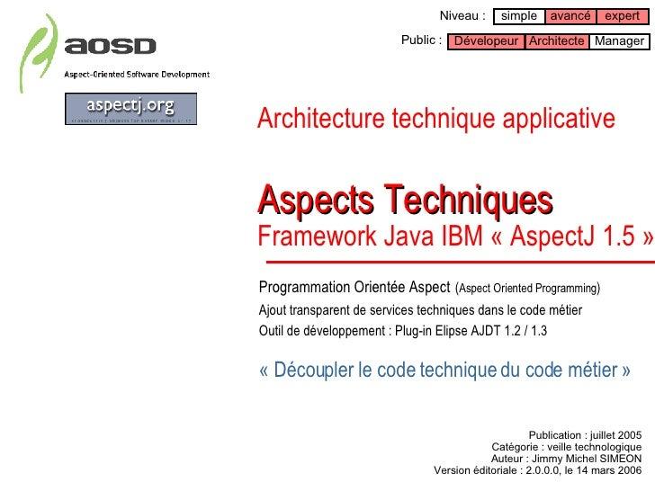 Architecture technique applicative   Aspects Techniques Framework Java IBM « AspectJ1.5 » Programmation Orientée Aspect  ...