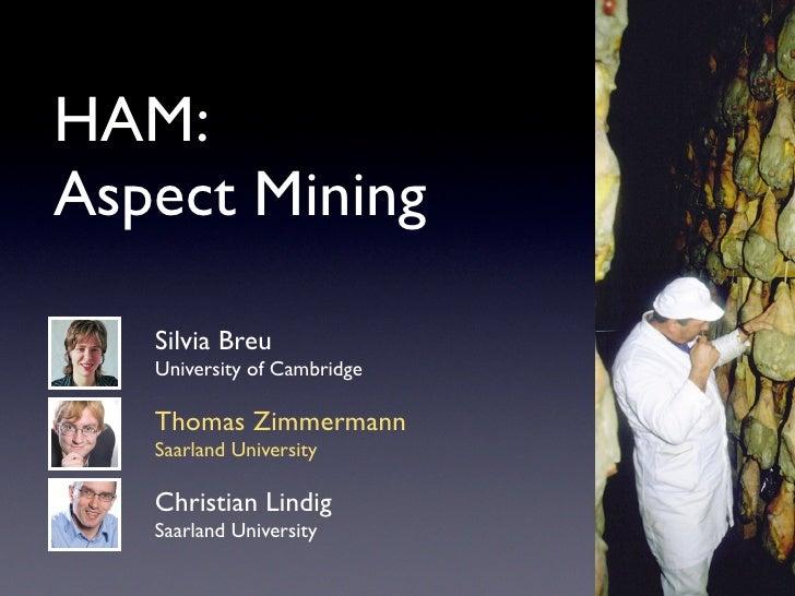 HAM: Aspect Mining     Silvia Breu    University of Cambridge     Thomas Zimmermann    Saarland University     Christian L...
