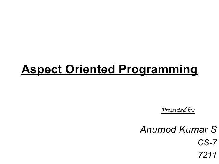 Aspect Oriented Programming Anumod Kumar S CS-7 7211 Presented by: