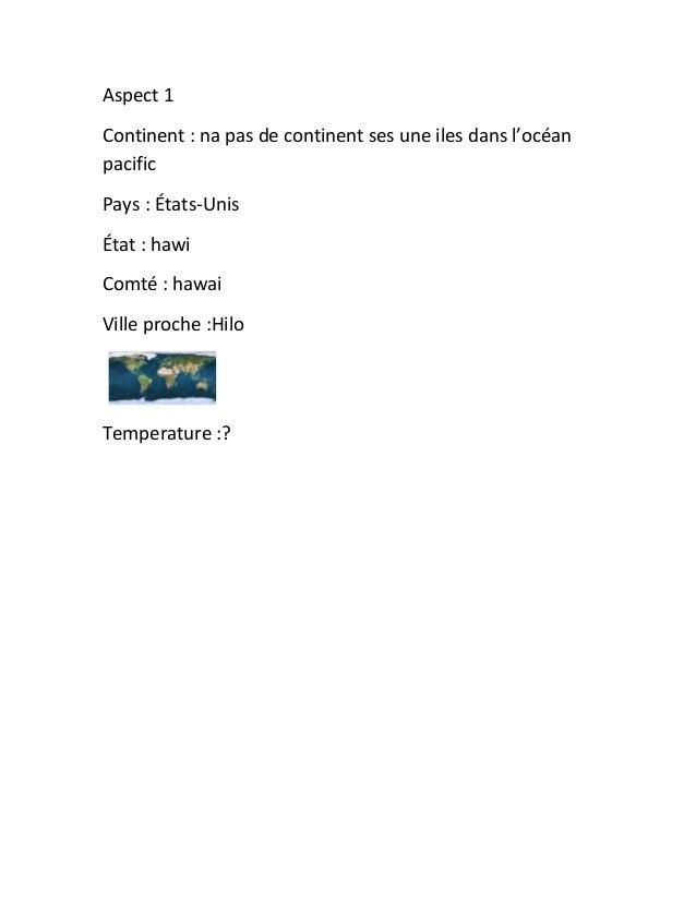 Aspect 1Continent : na pas de continent ses une iles dans l'océanpacificPays : États-UnisÉtat : hawiComté : hawaiVille pro...