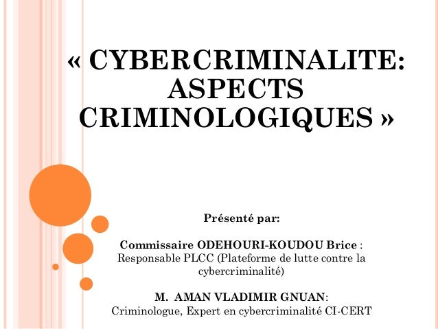 « CYBERCRIMINALITE: ASPECTS CRIMINOLOGIQUES »  Présenté par:  Commissaire ODEHOURI-KOUDOU Brice :  Responsable PLCC (Plate...