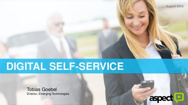 ©2016 Aspect Software, Inc. All rights reserved DIGITAL SELF-SERVICE August 2016 Tobias Goebel Director, Emerging Technolo...