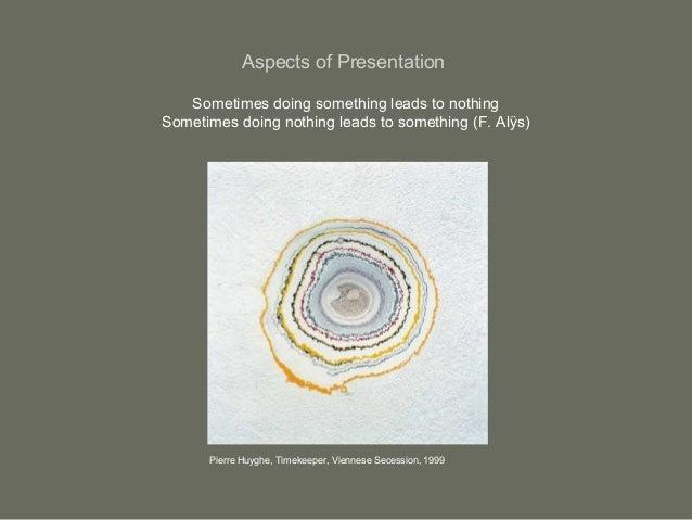 Aspects of PresentationSometimes doing something leads to nothingSometimes doing nothing leads to something (F. Alÿs)Pierr...