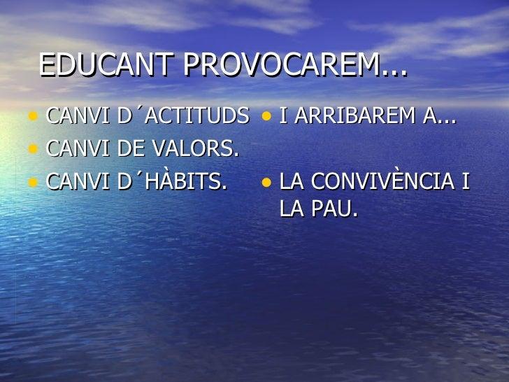 EDUCANT PROVOCAREM... <ul><li>CANVI D´ACTITUDS </li></ul><ul><li>CANVI DE VALORS. </li></ul><ul><li>CANVI D´HÀBITS. </li><...