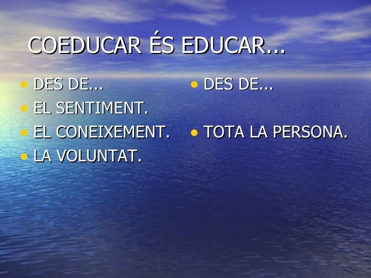 COEDUCAR ÉS EDUCAR... <ul><li>DES DE... </li></ul><ul><li>EL SENTIMENT. </li></ul><ul><li>EL CONEIXEMENT. </li></ul><ul><l...