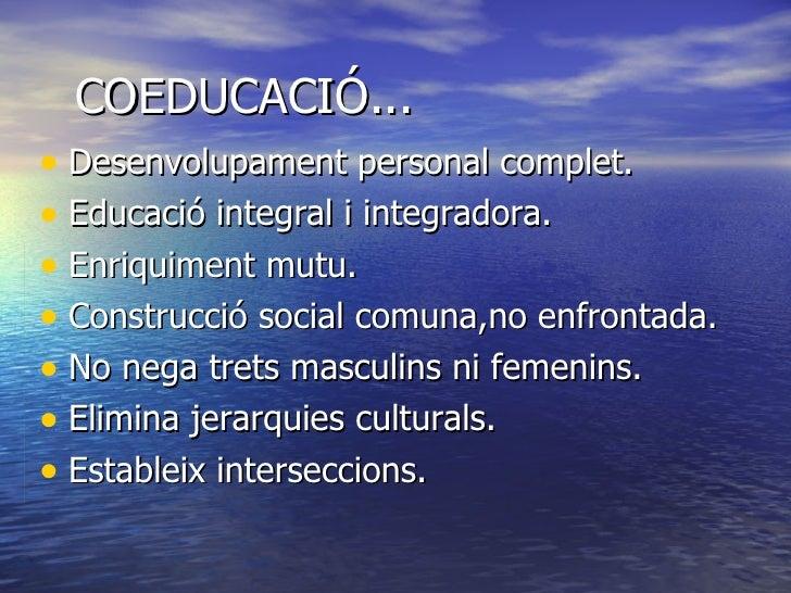 COEDUCACIÓ... <ul><li>Desenvolupament personal complet. </li></ul><ul><li>Educació integral i integradora. </li></ul><ul><...