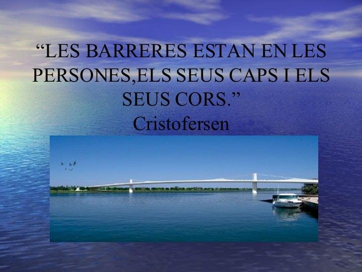 """"""" LES BARRERES ESTAN EN LES PERSONES,ELS SEUS CAPS I ELS SEUS CORS."""" Cristofersen"""