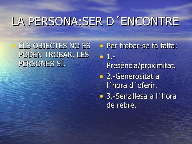 LA PERSONA:SER D´ENCONTRE <ul><li>ELS OBJECTES NO ES PODEN TROBAR, LES PERSONES SÍ. </li></ul><ul><li>Per trobar-se fa fal...