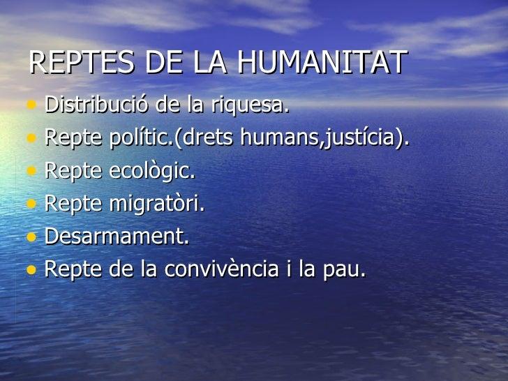 REPTES DE LA HUMANITAT <ul><li>Distribució de la riquesa. </li></ul><ul><li>Repte polític.(drets humans,justícia). </li></...