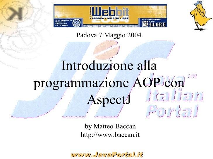 Padova 7 Maggio 2004        Introduzione alla programmazione AOP con          AspectJ         by Matteo Baccan        http...