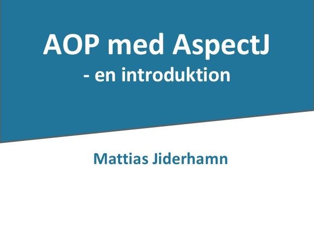 AOP med AspectJ                    - en introduktion                     Mattias JiderhamnMattias Jiderhamn