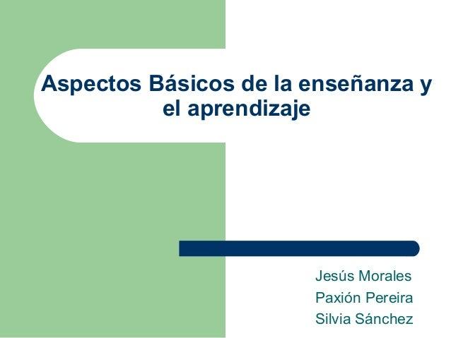 Aspectos Básicos de la enseñanza y el aprendizaje Jesús Morales Paxión Pereira Silvia Sánchez
