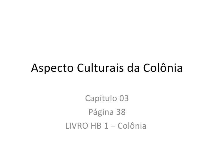 Aspecto Culturais da Colônia          Capítulo 03           Página 38      LIVRO HB 1 – Colônia