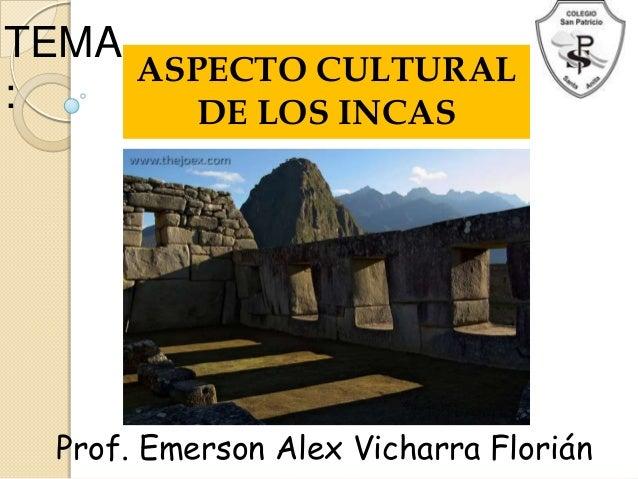 TEMA:ASPECTO CULTURALDE LOS INCASProf. Emerson Alex Vicharra Florián