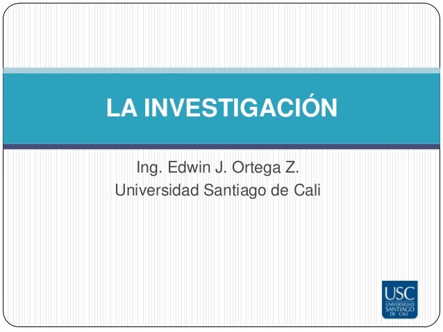 LA INVESTIGACIÓN  Ing. Edwin J. Ortega Z.Universidad Santiago de Cali