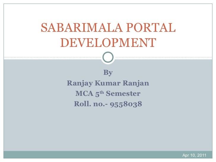 By Ranjay Kumar Ranjan MCA 5 th  Semester Roll. no.- 9558038 Apr 10, 2011 SABARIMALA PORTAL DEVELOPMENT