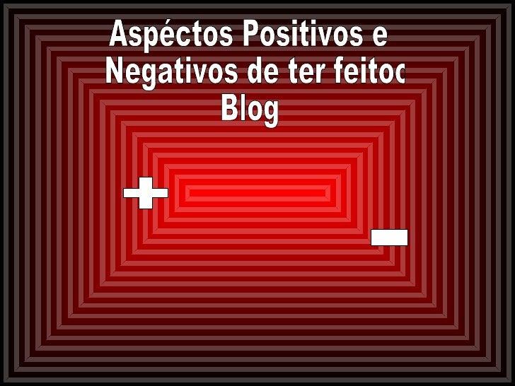 Aspéctos Positivos e Negativos de ter feitoo  Blog + -