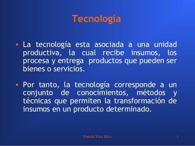 Pamela Vera Silva 1Tecnología• La tecnología esta asociada a una unidadproductiva, la cual recibe insumos, losprocesa y en...