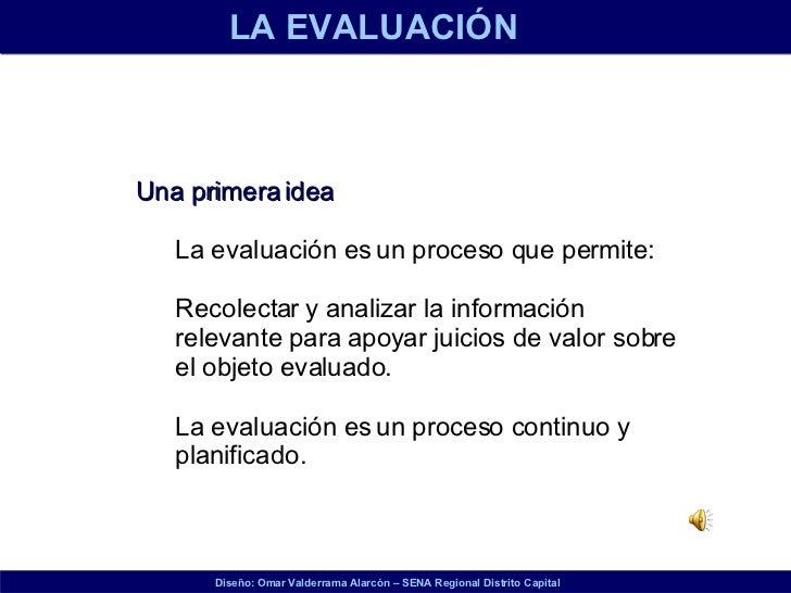 <ul><li>Una primera idea </li></ul><ul><ul><li>La evaluación es un proceso que permite: </li></ul></ul><ul><ul><li>Recolec...