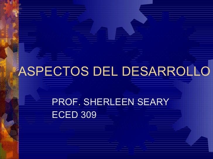 ASPECTOS DEL DESARROLLO PROF. SHERLEEN SEARY ECED 309