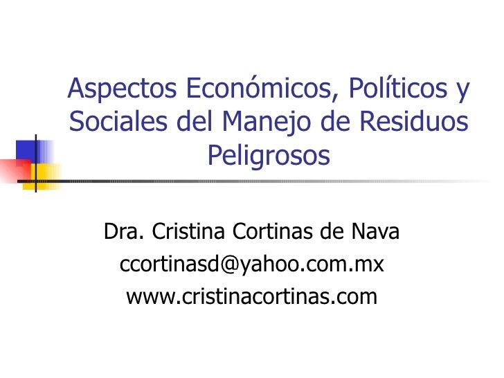 Aspectos Económicos, Políticos y Sociales del Manejo de Residuos Peligrosos Dra. Cristina Cortinas de Nava [email_address]...