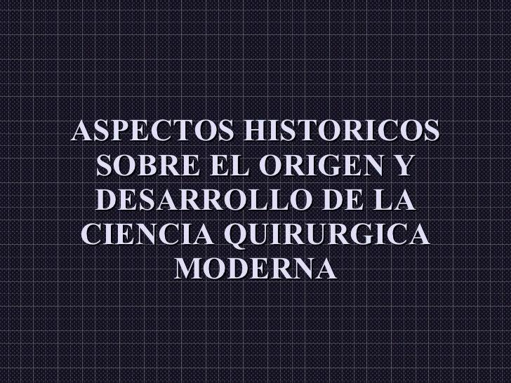 ASPECTOS HISTORICOS SOBRE EL ORIGEN Y DESARROLLO DE LA CIENCIA QUIRURGICA MODERNA