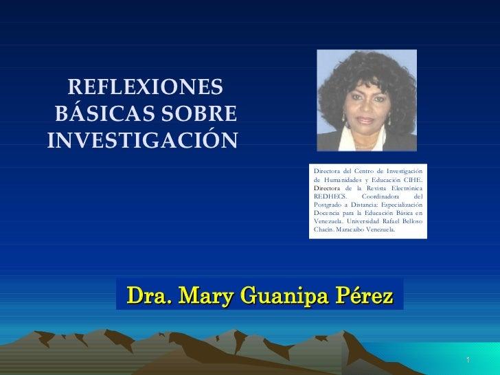 Dra. Mary Guanipa Pérez REFLEXIONES BÁSICAS SOBRE INVESTIGACIÓN  Directora del Centro de Investigación de Humanidades y Ed...