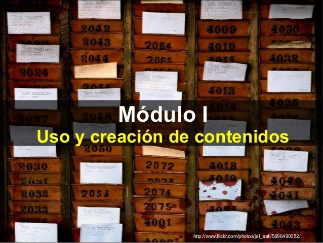 Módulo I Uso y creación de contenidos http://www.flickr.com/photos/jef_safi/5896490052/
