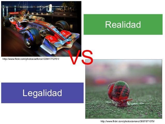 http://www.flickr.com/photos/adforce1/2841772751/ http://www.flickr.com/photos/arrano/3897871079/ Realidad Legalidad VS