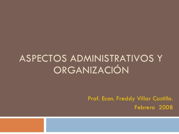 ASPECTOS ADMINISTRATIVOS Y ORGANIZACIÓN Prof. Econ. Freddy Villar Castillo. Febrero  2008