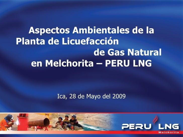 Aspectos Ambientales de la Planta de Licuefacción  de Gas Natural en Melchorita – PERU LNG Ica, 28 de Mayo del 2009