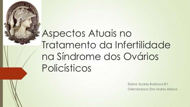 Aspectos Atuais no Tratamento da Infertilidade na Síndrome dos Ovários Policísticos Elaine Soares Barbosa R1 Orientadora: ...