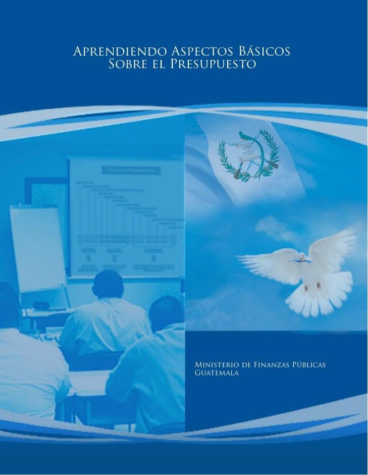 Aprendiendo AspectosBásicos del Presupuesto               Gobierno de Guatemala               Ministerio de Finanzas Públi...