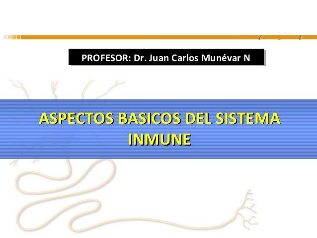PROFESOR: Dr. Juan Carlos Munévar N    PROFESOR: Dr. Juan Carlos Munévar NASPECTOS BASICOS DEL SISTEMA          INMUNE