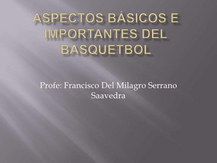 ASPECTOS BÁSICOS E IMPORTANTES DEL BASQUETBOL <br />Profe: Francisco Del Milagro Serrano Saavedra <br />