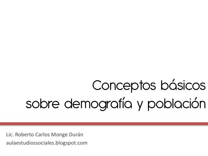 Conceptos básicos        sobre demografía y poblaciónLic. Roberto Carlos Monge Duránaulaestudiossociales.blogspot.com