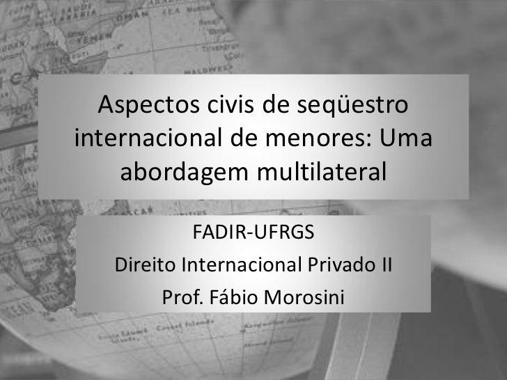 Aspectos civis de seqüestrointernacional de menores: Uma    abordagem multilateral            FADIR-UFRGS   Direito Intern...