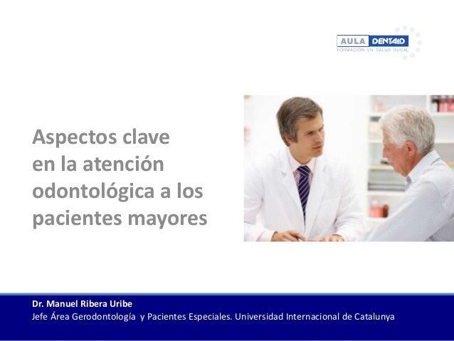 Aspectos clave en la atención odontológica a los pacientes mayores Dr. Manuel Ribera Uribe Jefe Área Gerodontología y Paci...