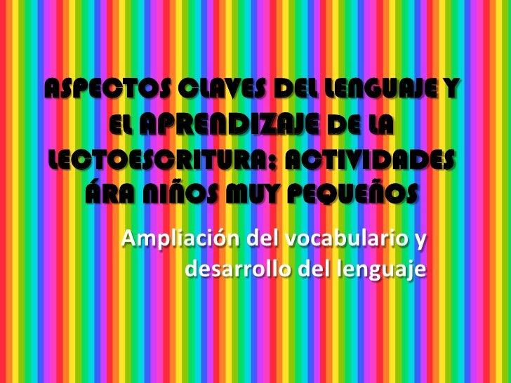 ASPECTOS CLAVES DEL LENGUAJE Y    EL APRENDIZAJE DE LALECTOESCRITURA; ACTIVIDADES   ÁRA NIÑOS MUY PEQUEÑOS     Ampliación ...