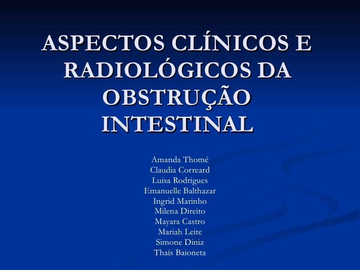 ASPECTOS CLÍNICOS E RADIOLÓGICOS DA OBSTRUÇÃO INTESTINAL Amanda Thomé Claudia Correard Luisa Rodrigues Emanuelle Balthazar...