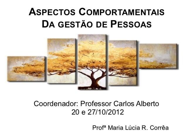 ASPECTOS COMPORTAMENTAIS  DA GESTÃO DE PESSOASCoordenador: Professor Carlos Alberto         20 e 27/10/2012               ...